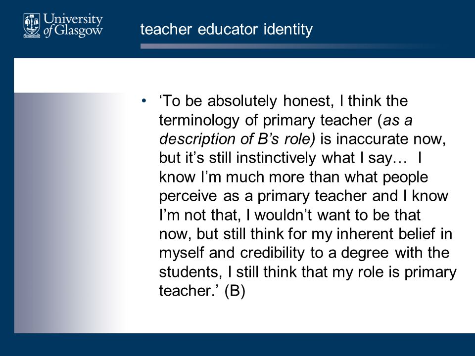 teacher educator identity 'To be absolutely honest, I think the terminology of primary teacher (as a description of B's role) is inaccurate now, but it's still instinctively what I say… I know I'm much more than what people perceive as a primary teacher and I know I'm not that, I wouldn't want to be that now, but still think for my inherent belief in myself and credibility to a degree with the students, I still think that my role is primary teacher.' (B)