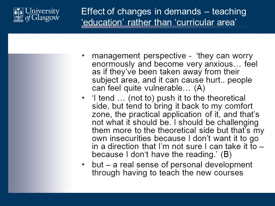 Effect of changes in demands – teaching 'education' rather than 'curricular area' management perspective - 'they can worry enormously and become very anxious… feel as if they've been taken away from their subject area, and it can cause hurt..
