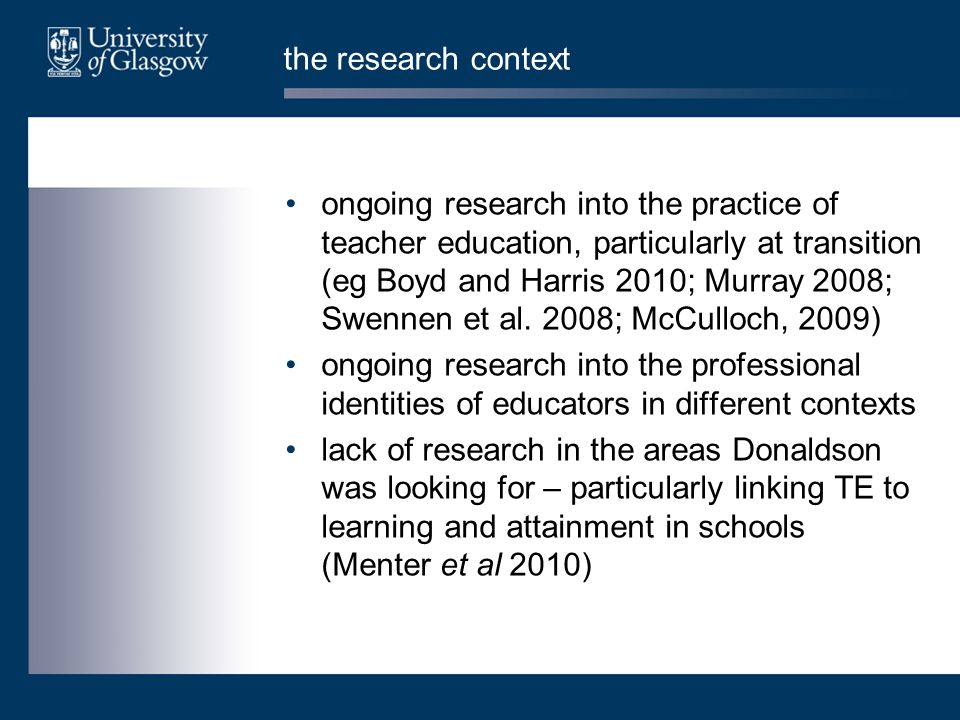 the research context ongoing research into the practice of teacher education, particularly at transition (eg Boyd and Harris 2010; Murray 2008; Swennen et al.