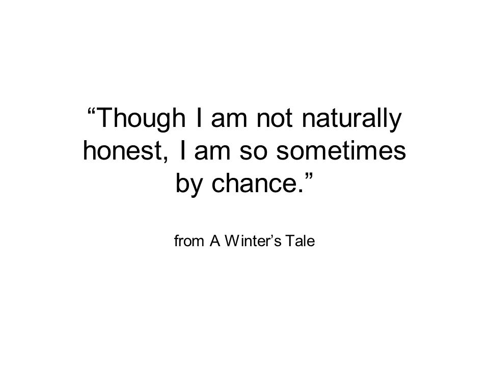 Though I am not naturally honest, I am so sometimes by chance. from A Winter's Tale