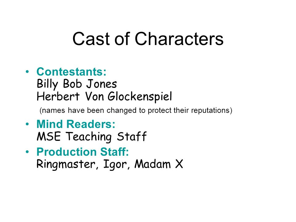 Cast of Characters Contestants: Billy Bob Jones Herbert Von Glockenspiel (names have been changed to protect their reputations) Mind Readers: MSE Teac