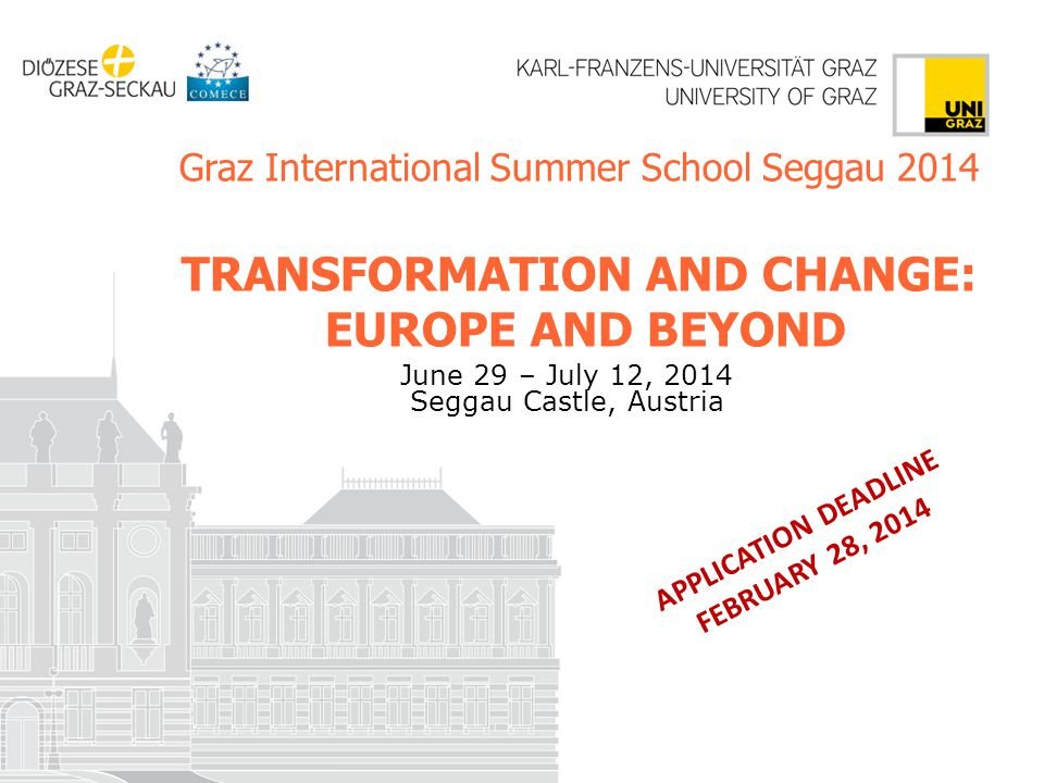 Graz International Summer School Seggau 2014 TRANSFORMATION AND CHANGE: EUROPE AND BEYOND June 29 – July 12, 2014 Seggau Castle, Austria APPLICATION DEADLINE FEBRUARY 28, 2014