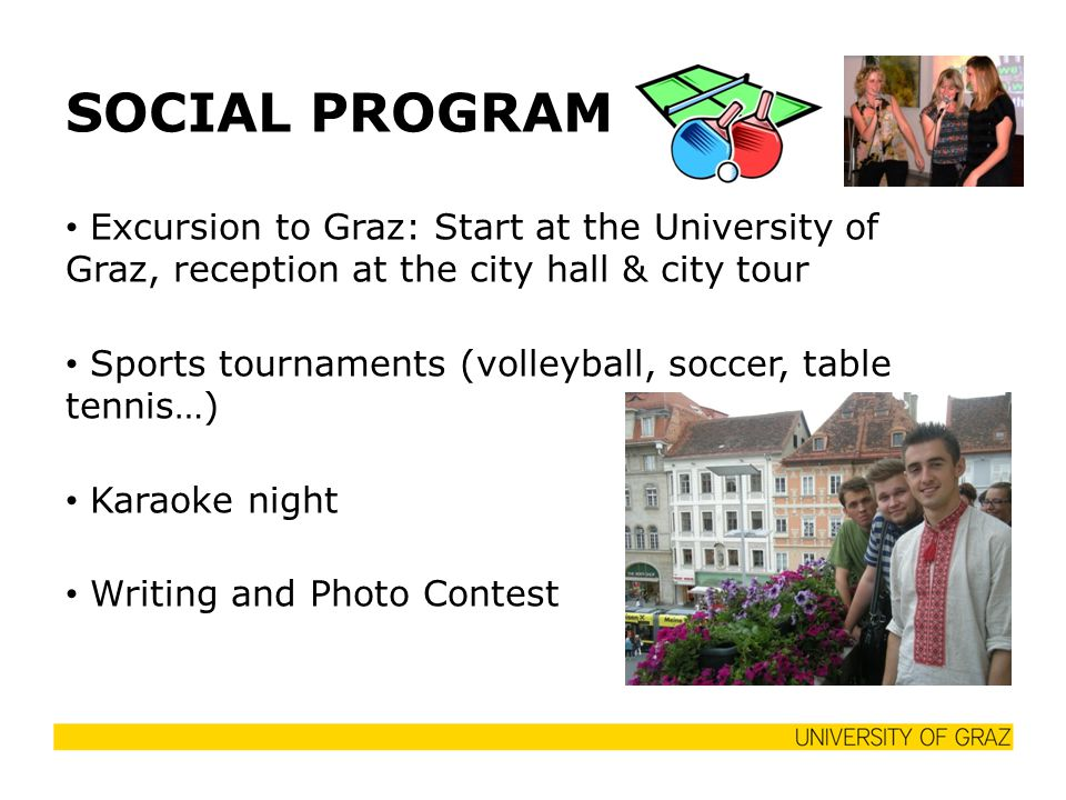 SOCIAL PROGRAM Excursion to Graz: Start at the University of Graz, reception at the city hall & city tour Sports tournaments (volleyball, soccer, table tennis…) Karaoke night Writing and Photo Contest