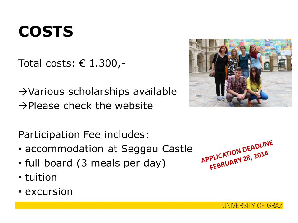 COSTS Total costs: € 1.300,-  Various scholarships available  Please check the website Participation Fee includes: accommodation at Seggau Castle full board (3 meals per day) tuition excursion APPLICATION DEADLINE FEBRUARY 28, 2014