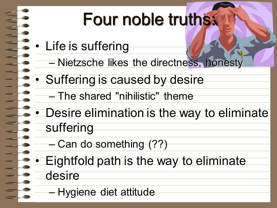 Four noble truths: Life is sufferingLife is suffering –Nietzsche likes the directness, honesty Suffering is caused by desireSuffering is caused by desire –The shared nihilistic theme Desire elimination is the way to eliminate sufferingDesire elimination is the way to eliminate suffering –Can do something ( ) Eightfold path is the way to eliminate desireEightfold path is the way to eliminate desire –Hygiene diet attitude