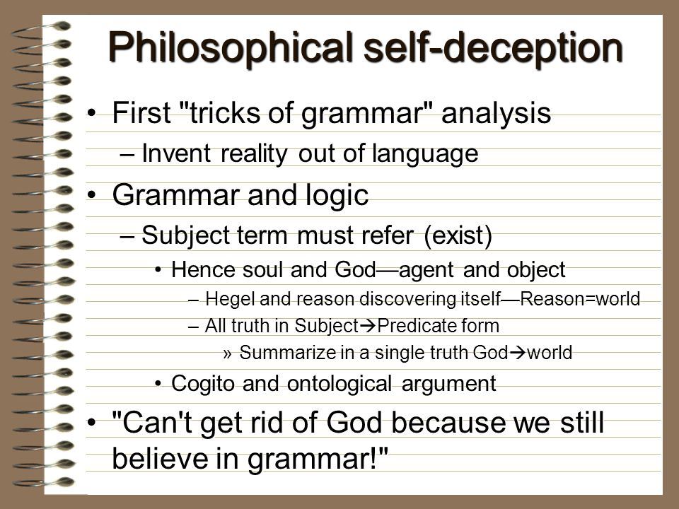 Philosophical self-deception First tricks of grammar analysisFirst tricks of grammar analysis –Invent reality out of language Grammar and logicGrammar and logic –Subject term must refer (exist) Hence soul and God—agent and objectHence soul and God—agent and object –Hegel and reason discovering itself—Reason=world –All truth in Subject  Predicate form »Summarize in a single truth God  world Cogito and ontological argumentCogito and ontological argument Can t get rid of God because we still believe in grammar! Can t get rid of God because we still believe in grammar!