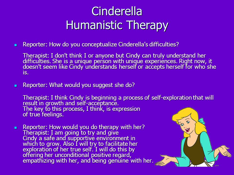 Cinderella Humanistic Therapy Reporter: How do you conceptualize Cinderella's difficulties? Therapist: I don't think I or anyone but Cindy can truly u