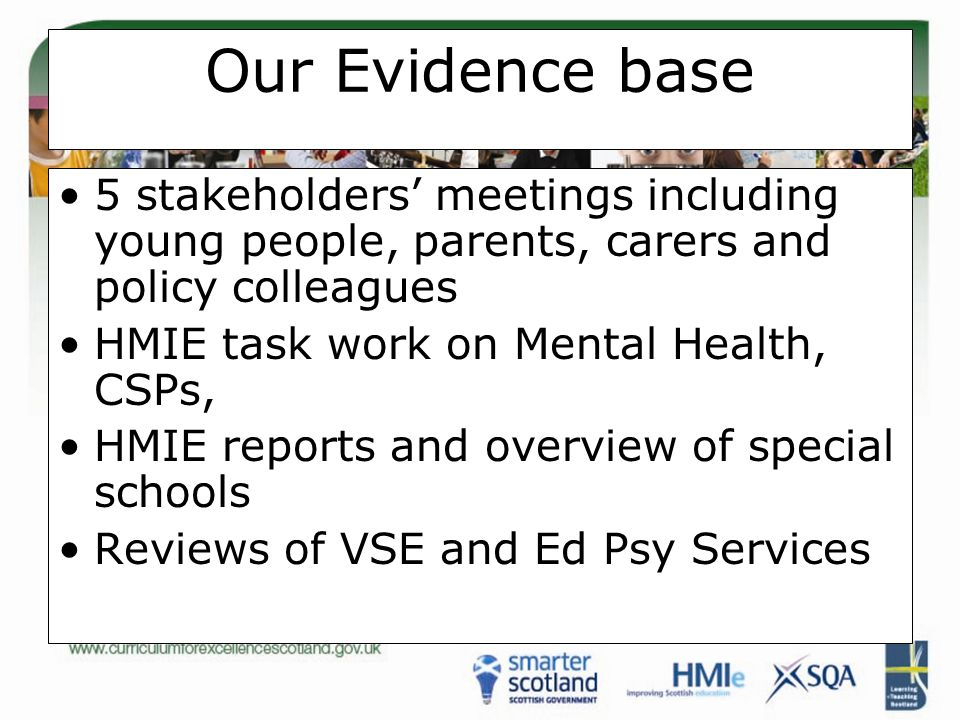 Our Evidence base 5 stakeholders' meetings including young people, parents, carers and policy colleagues HMIE task work on Mental Health, CSPs, HMIE reports and overview of special schools Reviews of VSE and Ed Psy Services