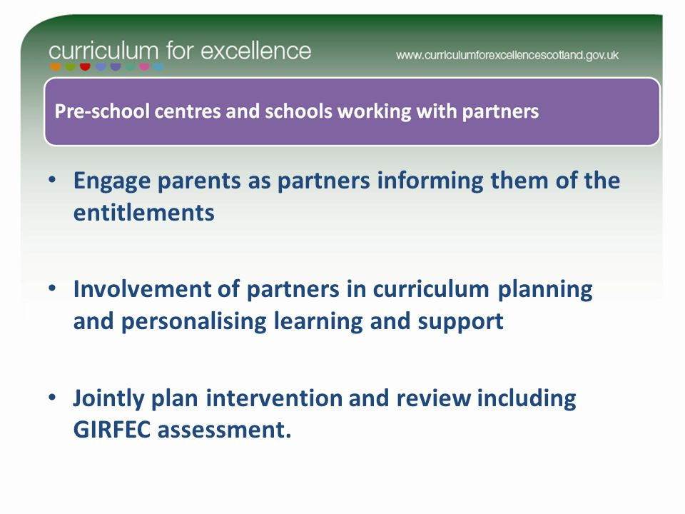 Engage parents as partners informing them of the entitlements Involvement of partners in curriculum planning and personalising learning and support Jointly plan intervention and review including GIRFEC assessment.