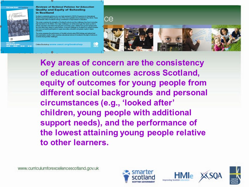Key areas of concern are the consistency of education outcomes across Scotland, equity of outcomes for young people from different social backgrounds and personal circumstances (e.g., 'looked after' children, young people with additional support needs), and the performance of the lowest attaining young people relative to other learners.