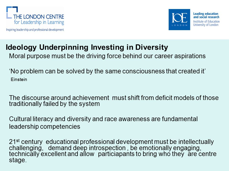 Ideology Underpinning Investing in Diversity Moral purpose must be the driving force behind our career aspirations 'No problem can be solved by the same consciousness that created it' Einstein The discourse around achievement must shift from deficit models of those traditionally failed by the system Cultural literacy and diversity and race awareness are fundamental leadership competencies 21 st century educational professional development must be intellectually challenging, demand deep introspection, be emotionally engaging, technically excellent and allow particiapants to bring who they are centre stage.