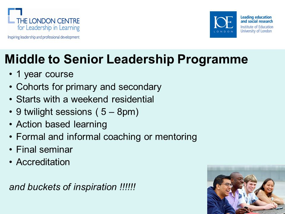 Middle to Senior Leadership Programme 1 year course Cohorts for primary and secondary Starts with a weekend residential 9 twilight sessions ( 5 – 8pm) Action based learning Formal and informal coaching or mentoring Final seminar Accreditation and buckets of inspiration !!!!!!