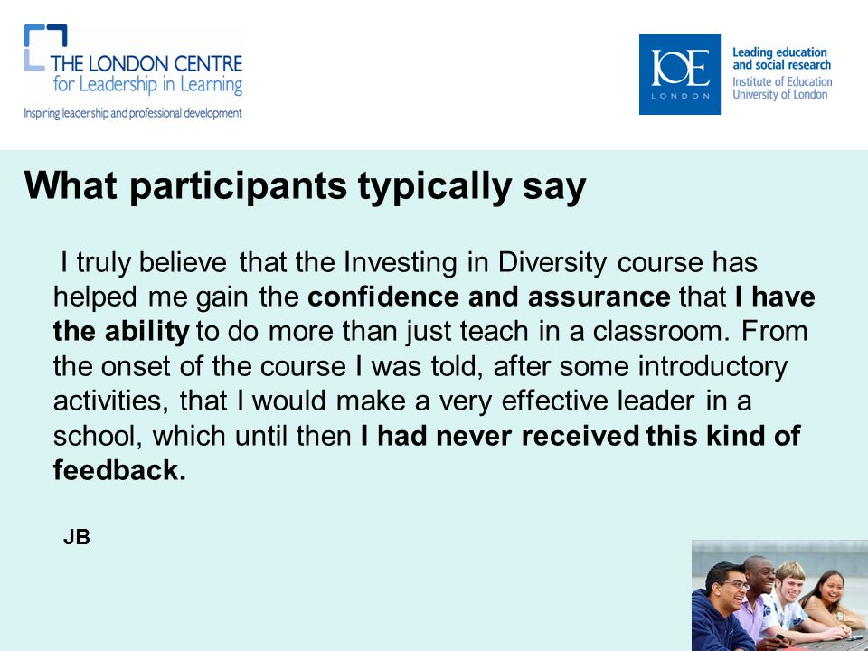 What participants typically say I truly believe that the Investing in Diversity course has helped me gain the confidence and assurance that I have the ability to do more than just teach in a classroom.