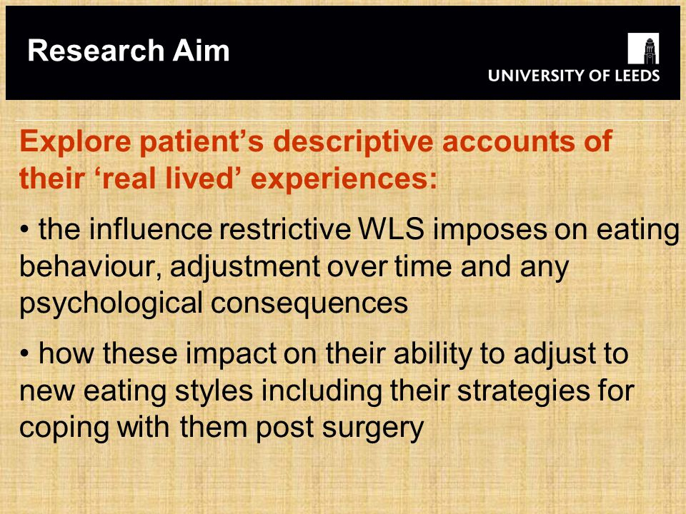 Research Aim Explore patient's descriptive accounts of their 'real lived' experiences: the influence restrictive WLS imposes on eating behaviour, adjustment over time and any psychological consequences how these impact on their ability to adjust to new eating styles including their strategies for coping with them post surgery
