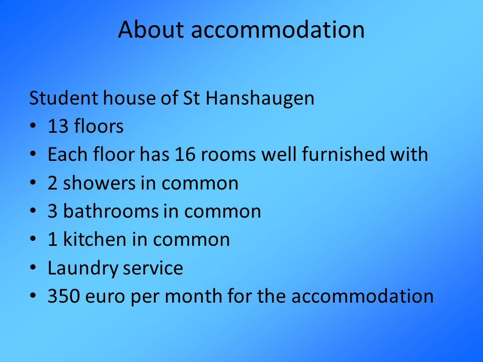 About accommodation Student house of St Hanshaugen 13 floors Each floor has 16 rooms well furnished with 2 showers in common 3 bathrooms in common 1 kitchen in common Laundry service 350 euro per month for the accommodation
