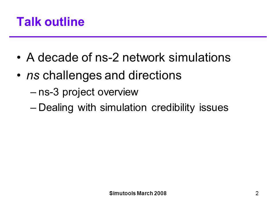 Simutools March 20082 Talk outline A decade of ns-2 network simulations ns challenges and directions –ns-3 project overview –Dealing with simulation credibility issues