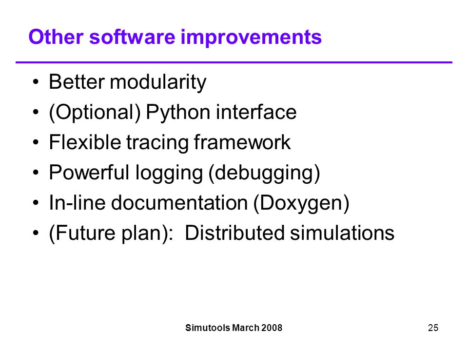 Simutools March 200825 Other software improvements Better modularity (Optional) Python interface Flexible tracing framework Powerful logging (debugging)‏ In-line documentation (Doxygen)‏ (Future plan): Distributed simulations