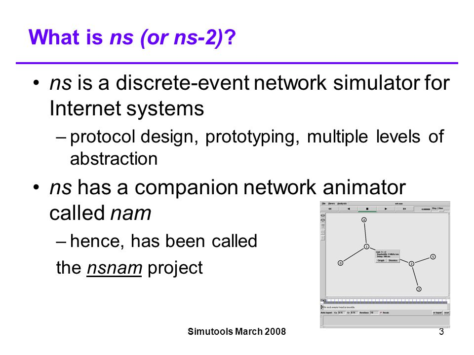 Simutools March 200814 ns-3 people NSF PIs: –Tom Henderson, Sumit Roy (University of Washington), George Riley (Georgia Tech.), Sally Floyd (ICIR)‏ Associated Team: INRIA Sophia Antipolis, Planete group –Walid Dabbous, Mathieu Lacage (software lead)‏ Developers: Raj Bhattacharjea, Gustavo Carneiro, Craig Dowell, Joseph Kopena, Emmanuelle Laprise `