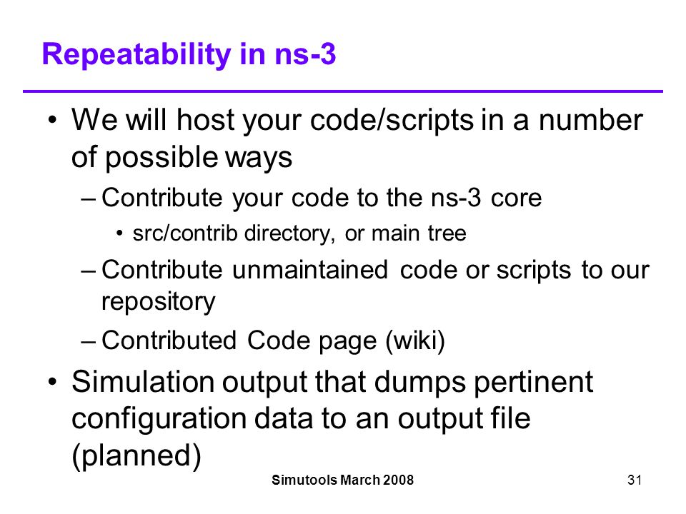 Simutools March 200831 Repeatability in ns-3 We will host your code/scripts in a number of possible ways –Contribute your code to the ns-3 core src/contrib directory, or main tree –Contribute unmaintained code or scripts to our repository –Contributed Code page (wiki)‏ Simulation output that dumps pertinent configuration data to an output file (planned)‏