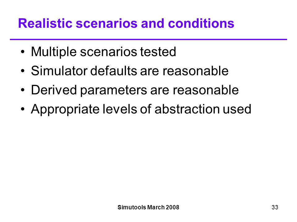 Simutools March 200833 Realistic scenarios and conditions Multiple scenarios tested Simulator defaults are reasonable Derived parameters are reasonable Appropriate levels of abstraction used