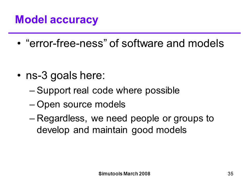 Simutools March 200835 Model accuracy error-free-ness of software and models ns-3 goals here: –Support real code where possible –Open source models –Regardless, we need people or groups to develop and maintain good models