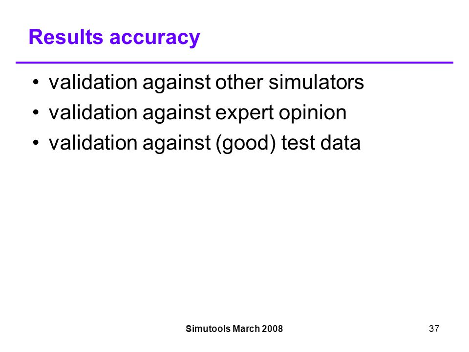 Simutools March 200837 Results accuracy validation against other simulators validation against expert opinion validation against (good) test data