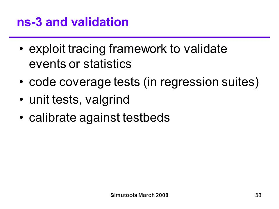 Simutools March 200838 ns-3 and validation exploit tracing framework to validate events or statistics code coverage tests (in regression suites)‏ unit tests, valgrind calibrate against testbeds