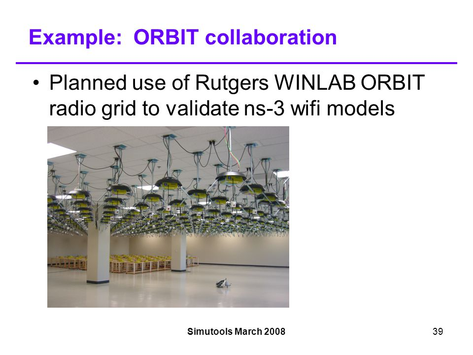 Simutools March 200839 Example: ORBIT collaboration Planned use of Rutgers WINLAB ORBIT radio grid to validate ns-3 wifi models