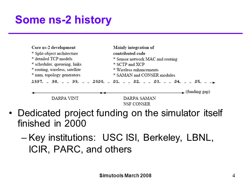 Simutools March 20084 Some ns-2 history Dedicated project funding on the simulator itself finished in 2000 –Key institutions: USC ISI, Berkeley, LBNL, ICIR, PARC, and others