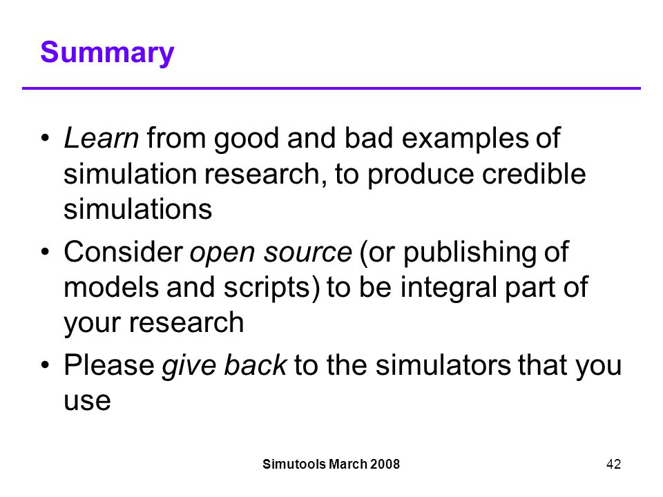Simutools March 200842 Summary Learn from good and bad examples of simulation research, to produce credible simulations Consider open source (or publishing of models and scripts) to be integral part of your research Please give back to the simulators that you use