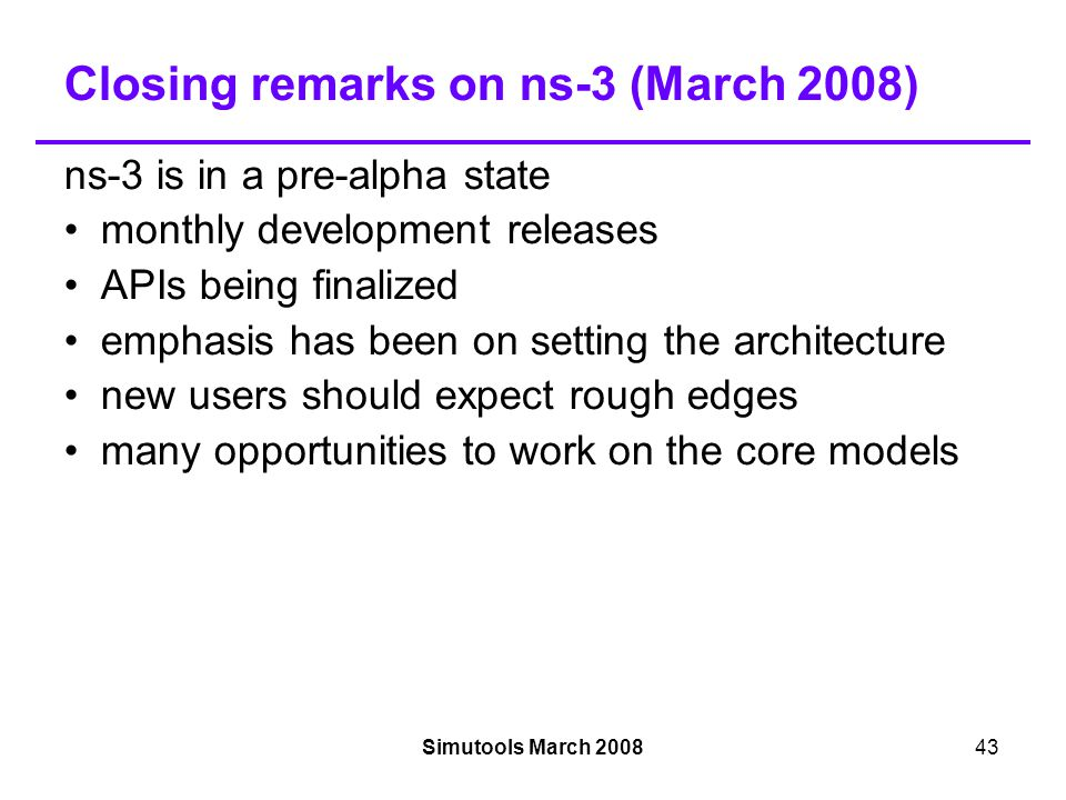 Simutools March 200843 Closing remarks on ns-3 (March 2008)‏ ns-3 is in a pre-alpha state monthly development releases APIs being finalized emphasis has been on setting the architecture new users should expect rough edges many opportunities to work on the core models