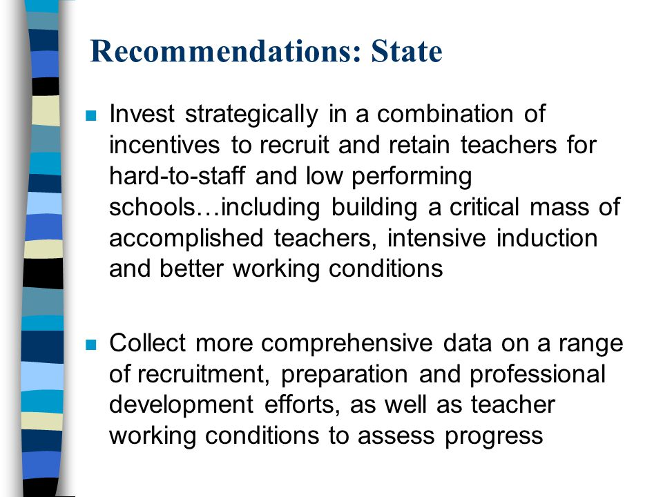 Recommendations: State n Invest strategically in a combination of incentives to recruit and retain teachers for hard-to-staff and low performing schools…including building a critical mass of accomplished teachers, intensive induction and better working conditions n Collect more comprehensive data on a range of recruitment, preparation and professional development efforts, as well as teacher working conditions to assess progress