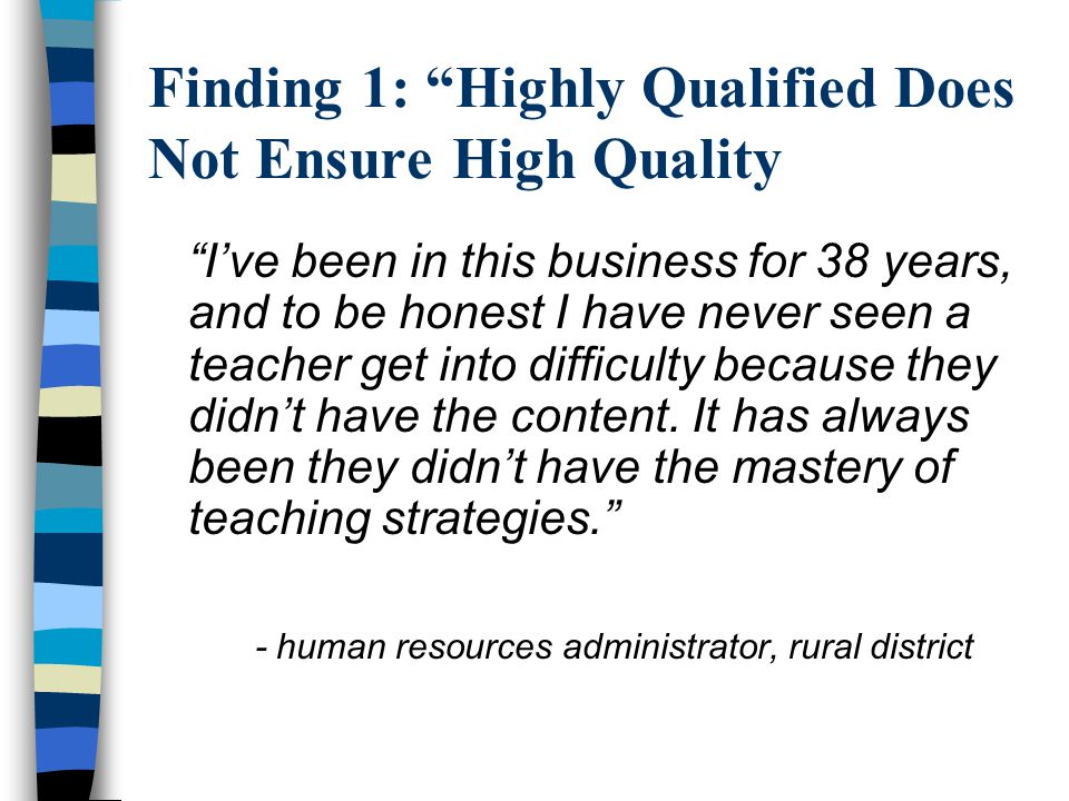 Finding 1: Highly Qualified Does Not Ensure High Quality n Content knowledge is necessary, not sufficient –Licensing above and beyond.