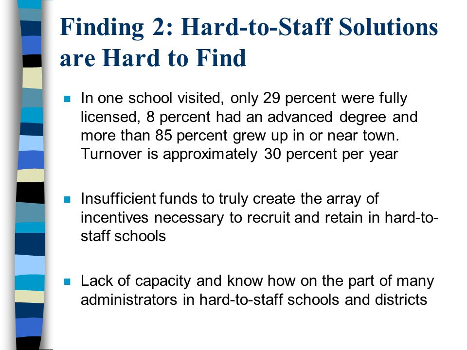 Finding 2: Hard-to-Staff Solutions are Hard to Find n In one school visited, only 29 percent were fully licensed, 8 percent had an advanced degree and more than 85 percent grew up in or near town.