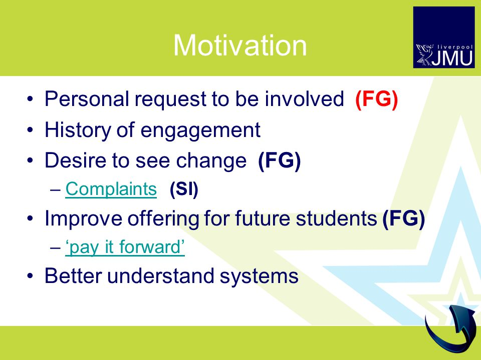 Motivation Personal request to be involved (FG) History of engagement Desire to see change (FG) –Complaints (SI)Complaints Improve offering for future students (FG) –'pay it forward''pay it forward' Better understand systems