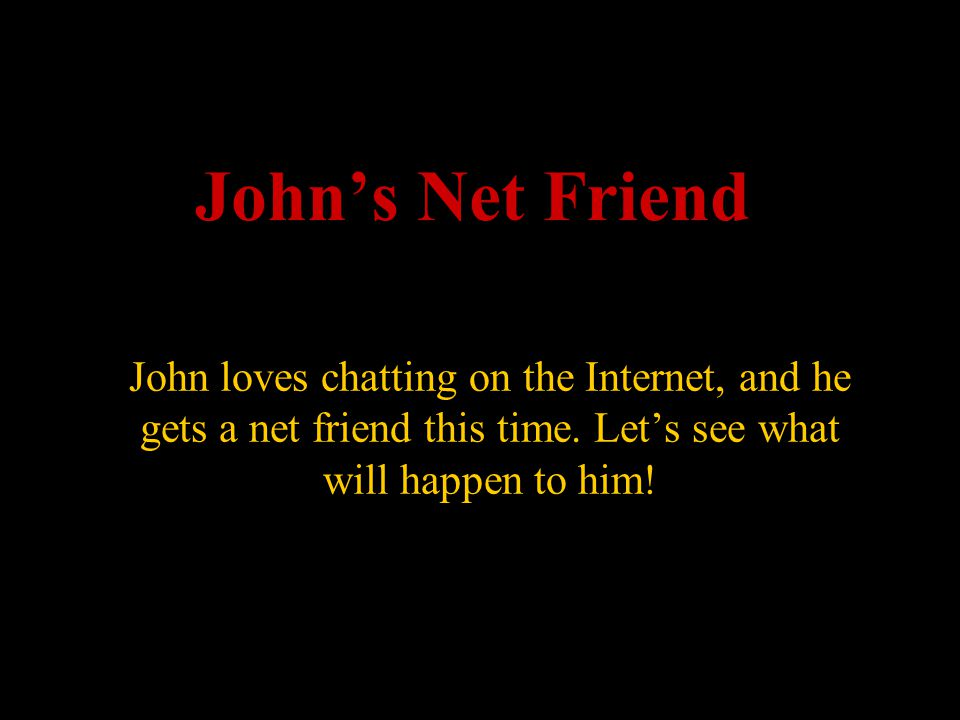 John's Net Friend John loves chatting on the Internet, and he gets a net friend this time.