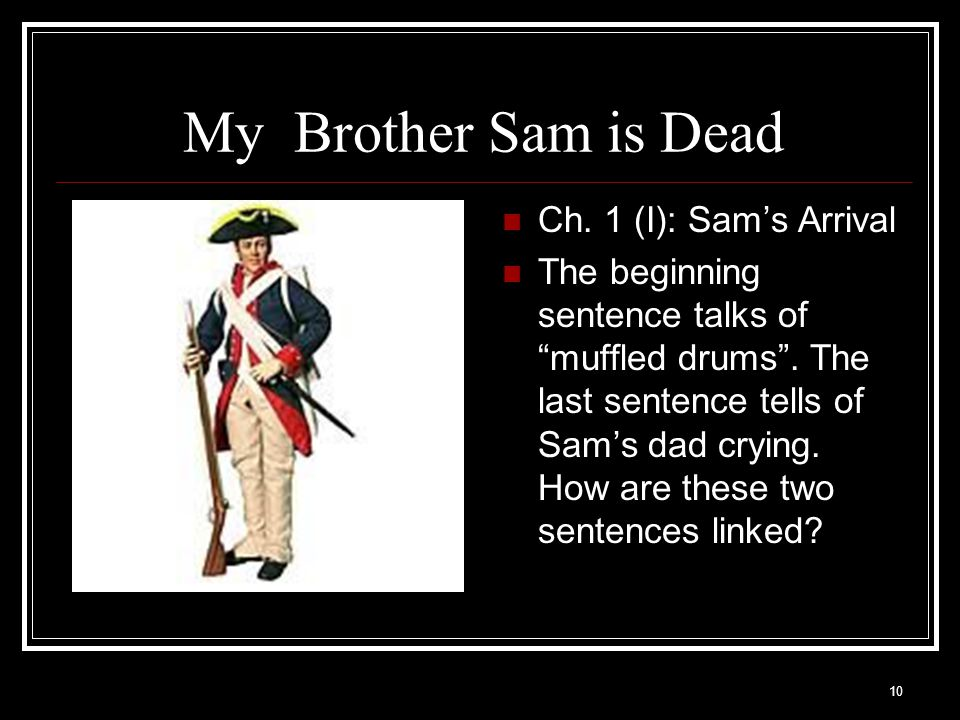 """10 My Brother Sam is Dead Ch. 1 (I): Sam's Arrival The beginning sentence talks of """"muffled drums"""". The last sentence tells of Sam's dad crying. How a"""