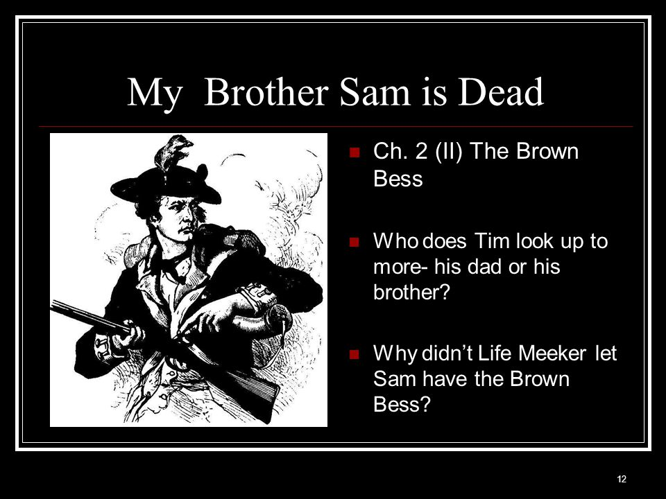 12 My Brother Sam is Dead Ch. 2 (II) The Brown Bess Who does Tim look up to more- his dad or his brother? Why didn't Life Meeker let Sam have the Brow