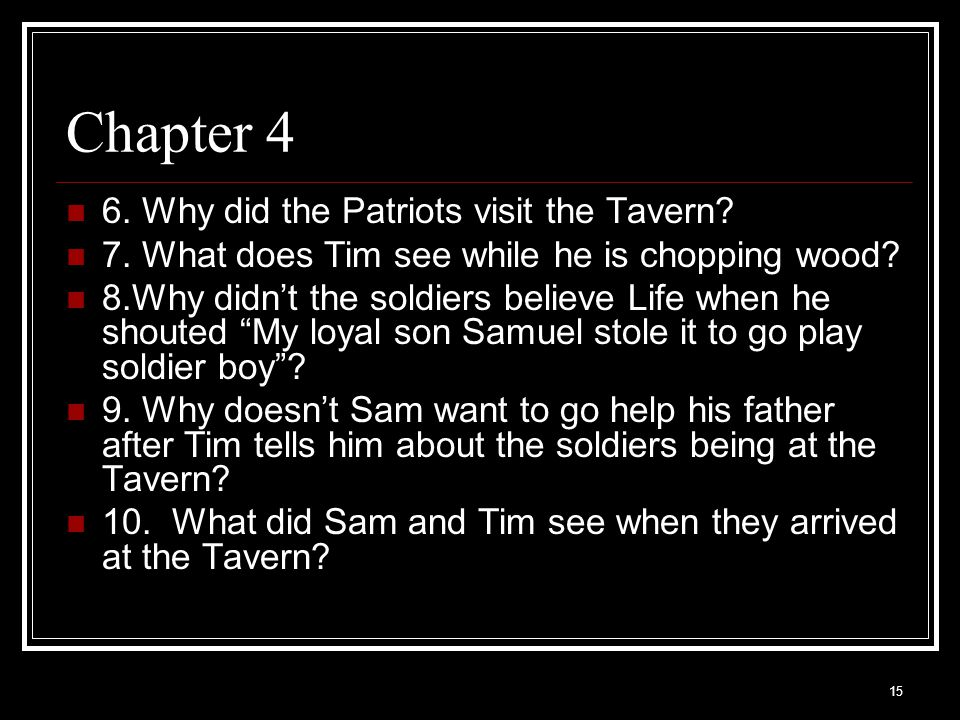 15 Chapter 4 6. Why did the Patriots visit the Tavern? 7. What does Tim see while he is chopping wood? 8.Why didn't the soldiers believe Life when he