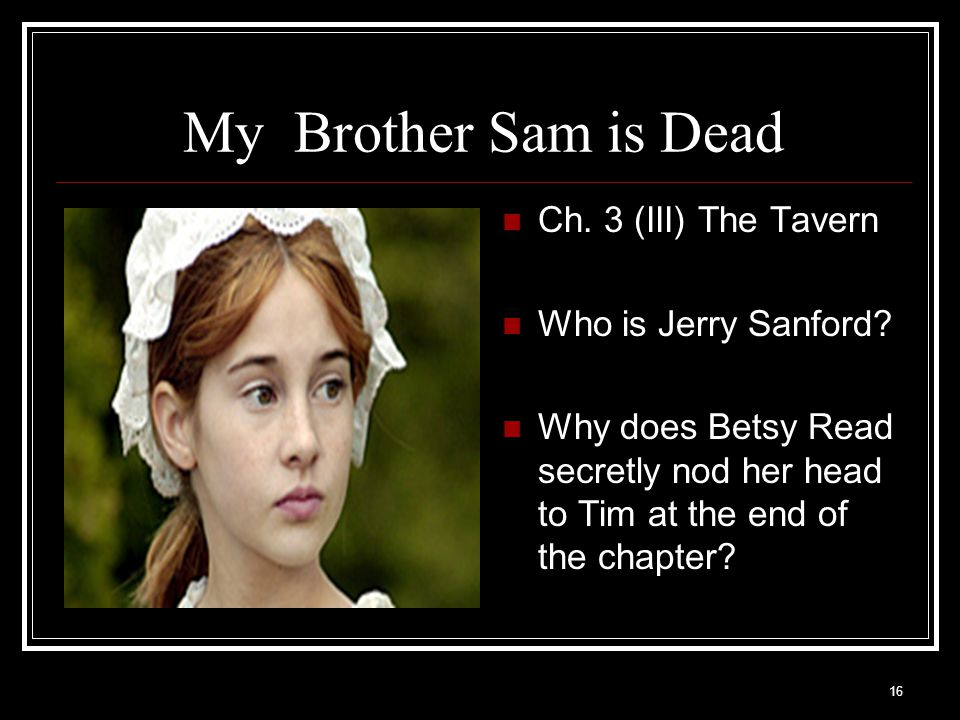 16 My Brother Sam is Dead Ch. 3 (III) The Tavern Who is Jerry Sanford? Why does Betsy Read secretly nod her head to Tim at the end of the chapter?