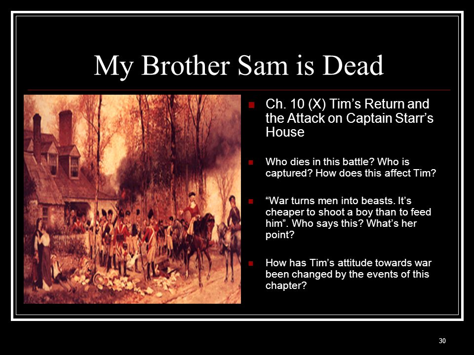 30 My Brother Sam is Dead Ch. 10 (X) Tim's Return and the Attack on Captain Starr's House Who dies in this battle? Who is captured? How does this affe