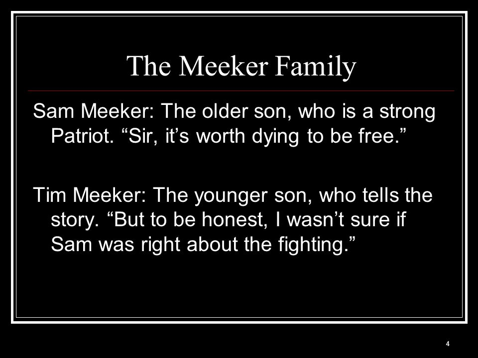 """4 The Meeker Family Sam Meeker: The older son, who is a strong Patriot. """"Sir, it's worth dying to be free."""" Tim Meeker: The younger son, who tells the"""
