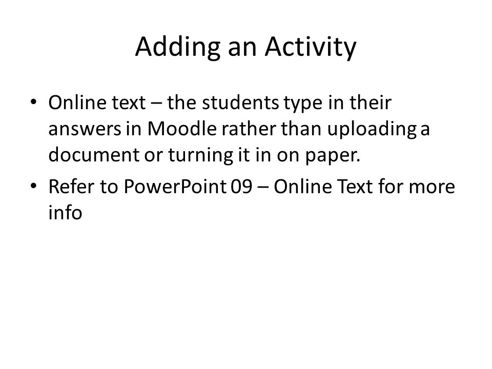 Adding an Activity Online text – the students type in their answers in Moodle rather than uploading a document or turning it in on paper.