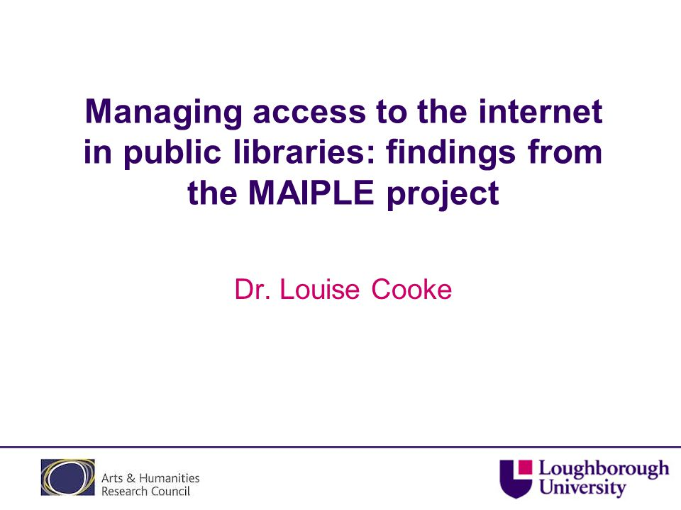 Managing access to the internet in public libraries: findings from the MAIPLE project Dr.