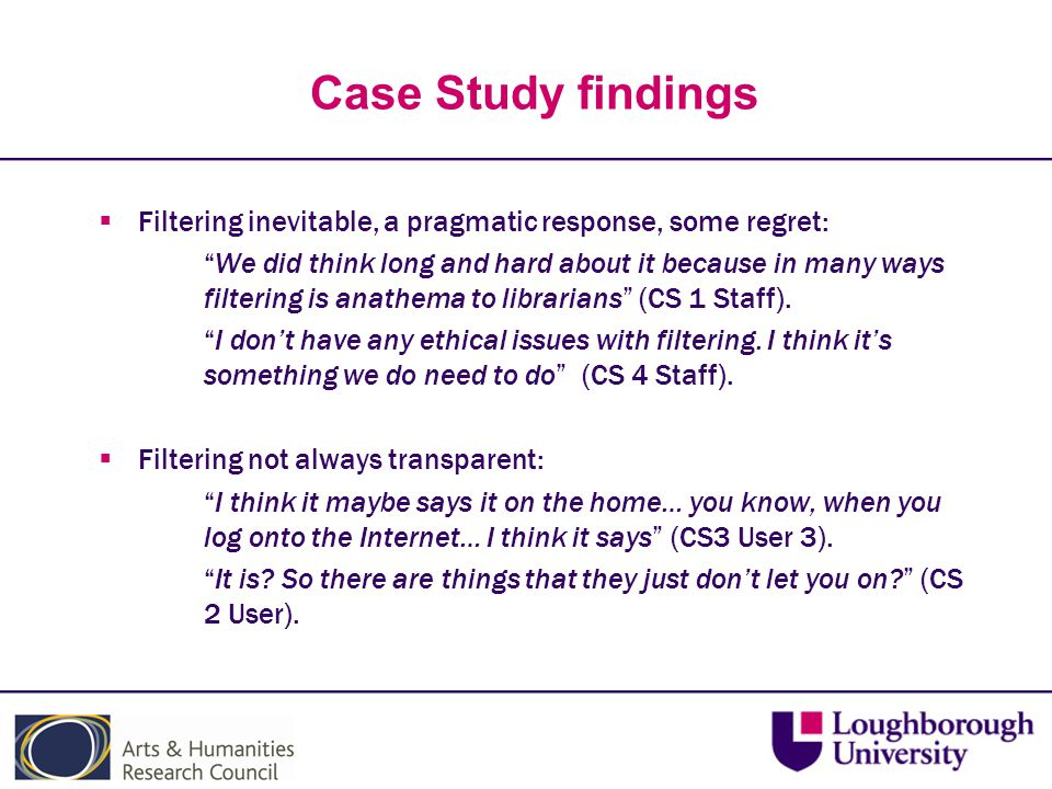 Case Study findings  Filtering inevitable, a pragmatic response, some regret: We did think long and hard about it because in many ways filtering is anathema to librarians (CS 1 Staff).