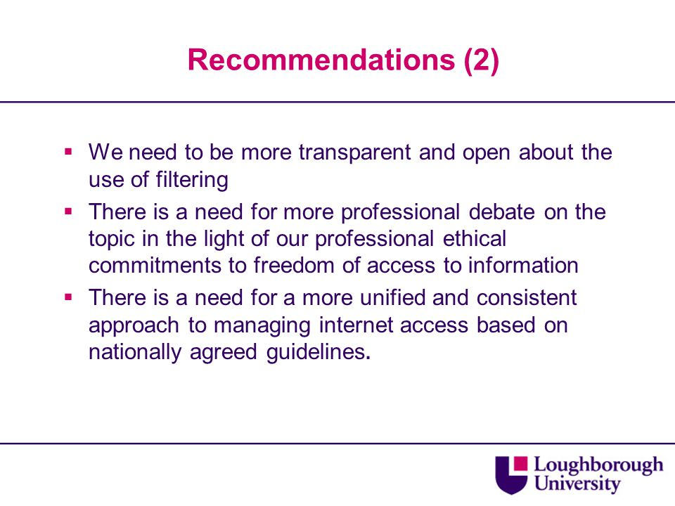 Recommendations (2)  We need to be more transparent and open about the use of filtering  There is a need for more professional debate on the topic i