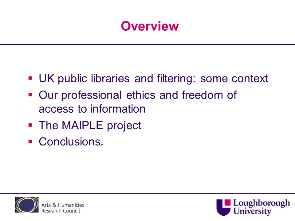 Overview  UK public libraries and filtering: some context  Our professional ethics and freedom of access to information  The MAIPLE project  Concl