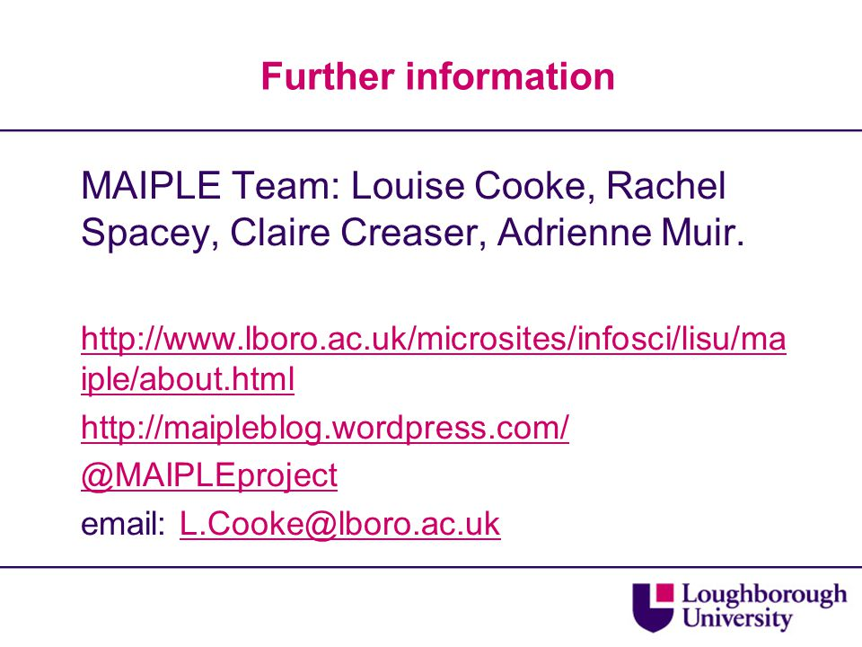 Further information MAIPLE Team: Louise Cooke, Rachel Spacey, Claire Creaser, Adrienne Muir. http://www.lboro.ac.uk/microsites/infosci/lisu/ma iple/ab