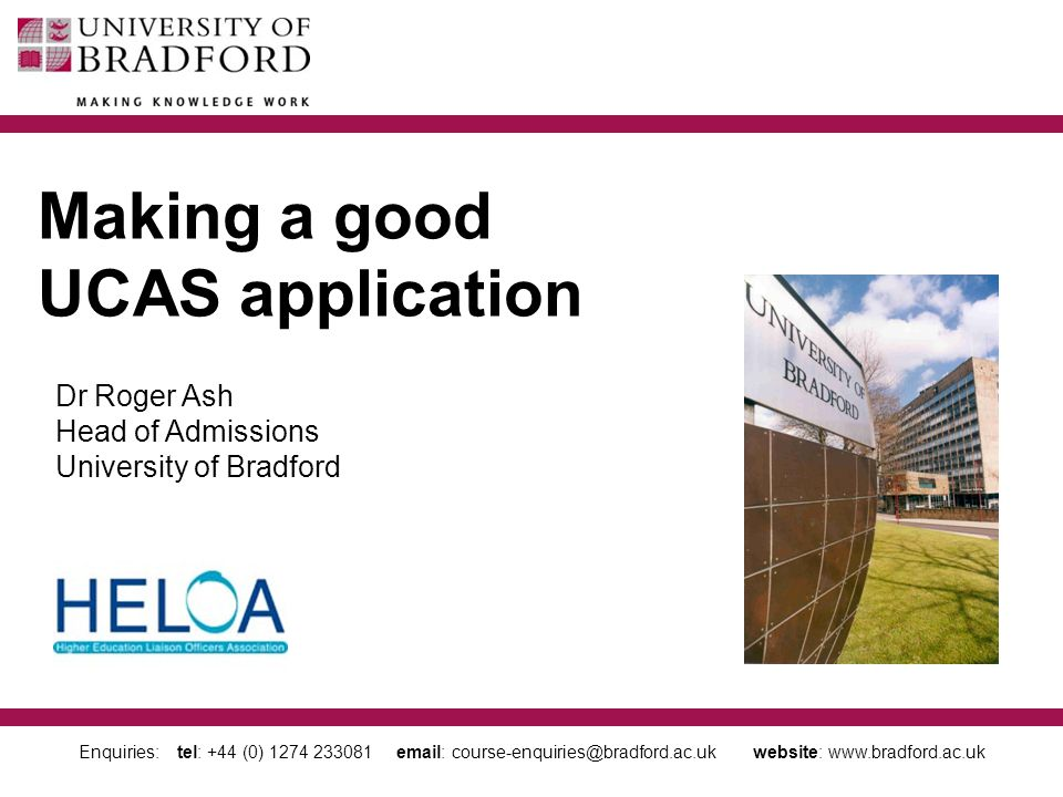 Enquiries: tel: +44 (0) 1274 233081 email: course-enquiries@bradford.ac.uk website: www.bradford.ac.uk Making a good UCAS application Dr Roger Ash Head of Admissions University of Bradford