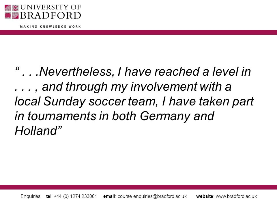 Enquiries: tel: +44 (0) 1274 233081 email: course-enquiries@bradford.ac.uk website: www.bradford.ac.uk ...Nevertheless, I have reached a level in..., and through my involvement with a local Sunday soccer team, I have taken part in tournaments in both Germany and Holland